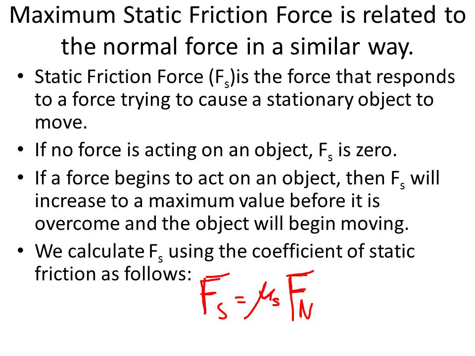 Maximum Static Friction Force is related to the normal force in a similar way.