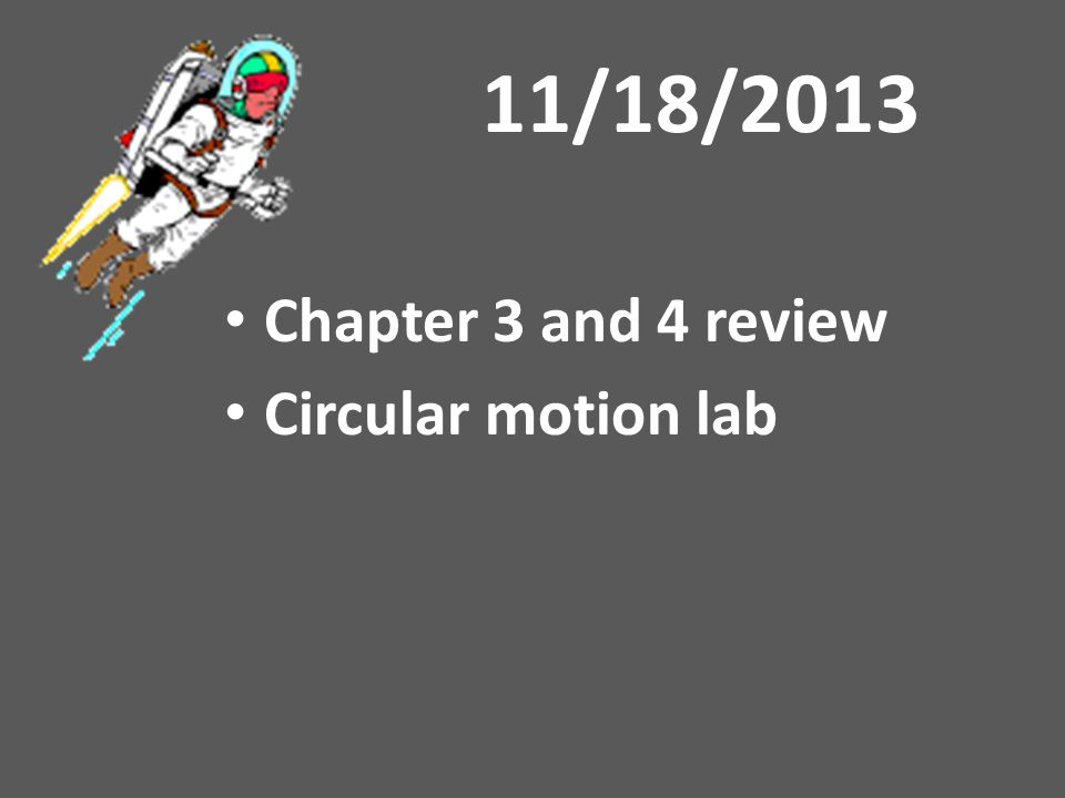 11/18/2013 Chapter 3 and 4 review Circular motion lab
