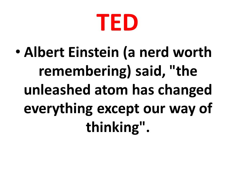 TED Albert Einstein (a nerd worth remembering) said, the unleashed atom has changed everything except our way of thinking .