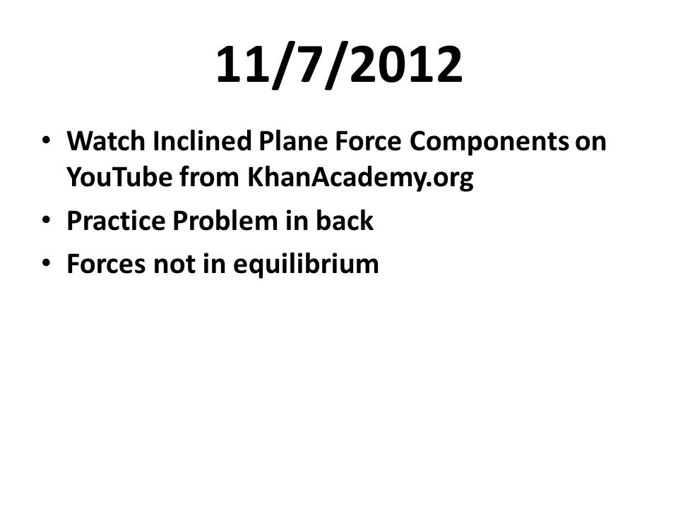 11/7/2012 Watch Inclined Plane Force Components on YouTube from KhanAcademy.org. Practice Problem in back.