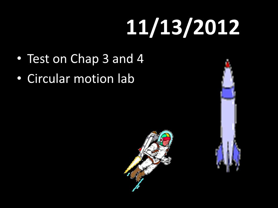 11/13/2012 Test on Chap 3 and 4 Circular motion lab
