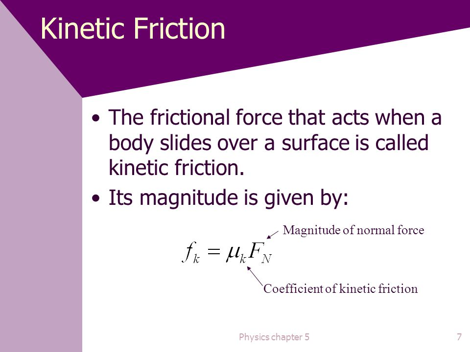 Kinetic Friction The frictional force that acts when a body slides over a surface is called kinetic friction.