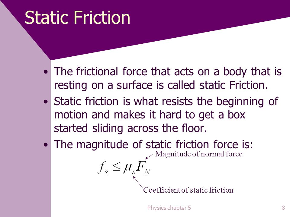Static Friction The frictional force that acts on a body that is resting on a surface is called static Friction.