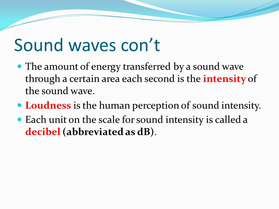 Sound waves con't The amount of energy transferred by a sound wave through a certain area each second is the intensity of the sound wave.