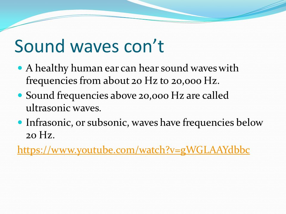 Sound waves con't A healthy human ear can hear sound waves with frequencies from about 20 Hz to 20,000 Hz.