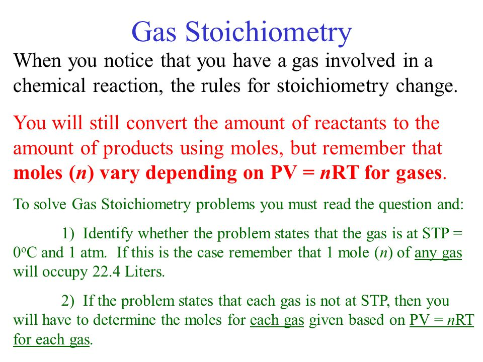 Gas Stoichiometry When you notice that you have a gas involved in a chemical reaction, the rules for stoichiometry change.