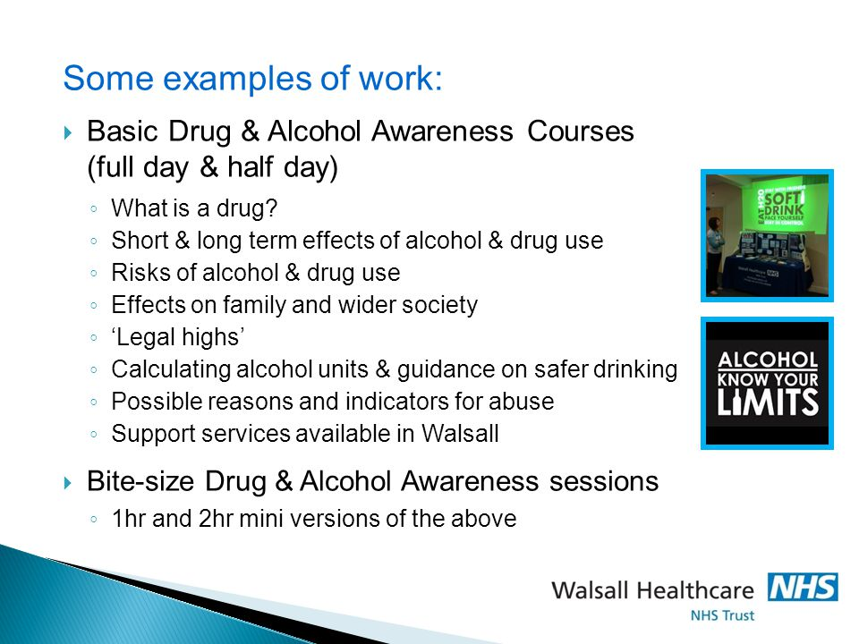Some examples of work: Basic Drug & Alcohol Awareness Courses (full day & half day) What is a drug
