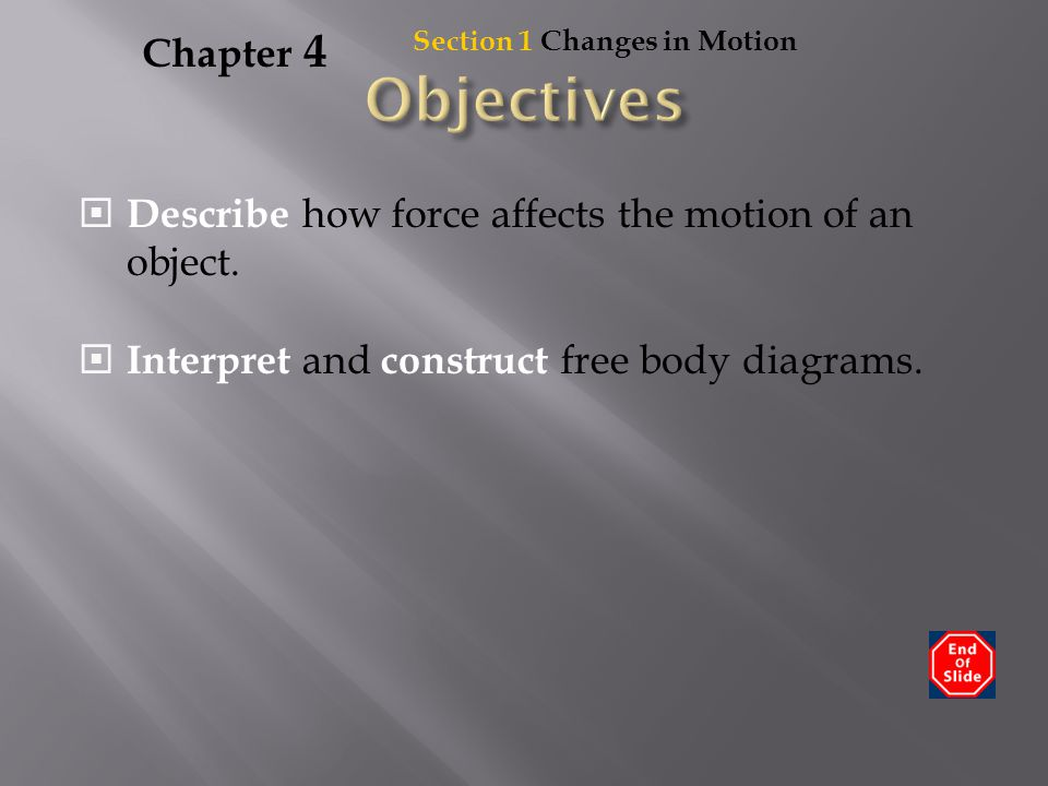 Chapter 4 Section 1 Changes in Motion. Objectives. Describe how force affects the motion of an object.