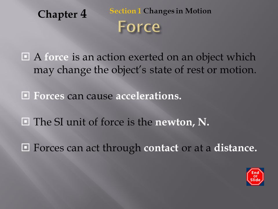 Chapter 4 Section 1 Changes in Motion. Force. A force is an action exerted on an object which may change the object's state of rest or motion.