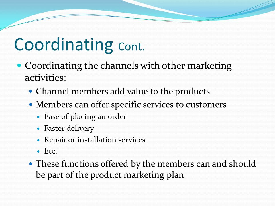 Coordinating Cont. Coordinating the channels with other marketing activities: Channel members add value to the products.