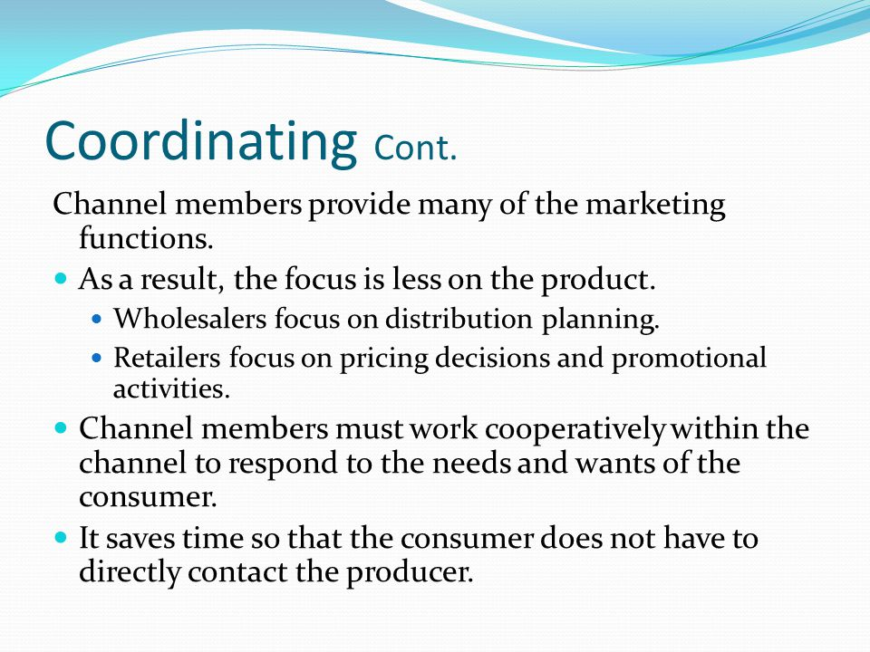 Coordinating Cont. Channel members provide many of the marketing functions. As a result, the focus is less on the product.