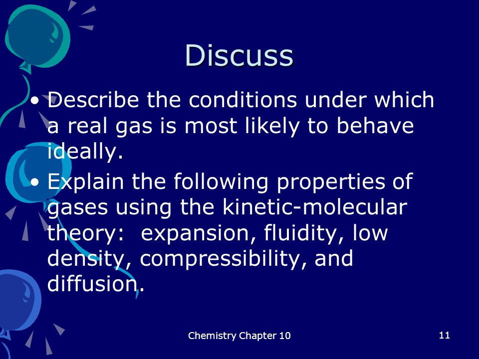 Discuss Describe the conditions under which a real gas is most likely to behave ideally.