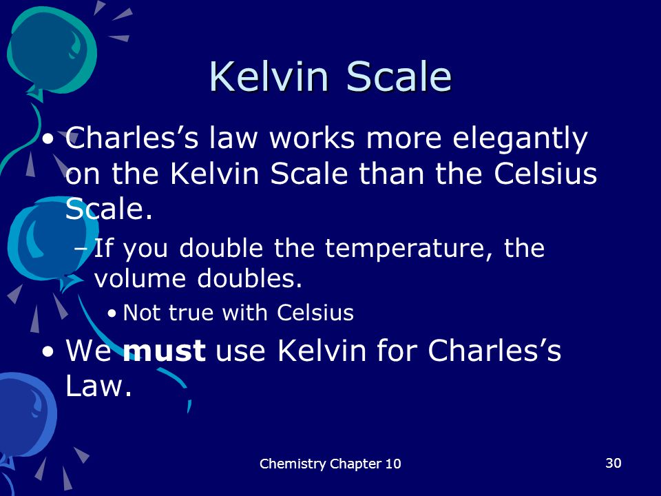 Kelvin Scale Charles's law works more elegantly on the Kelvin Scale than the Celsius Scale. If you double the temperature, the volume doubles.