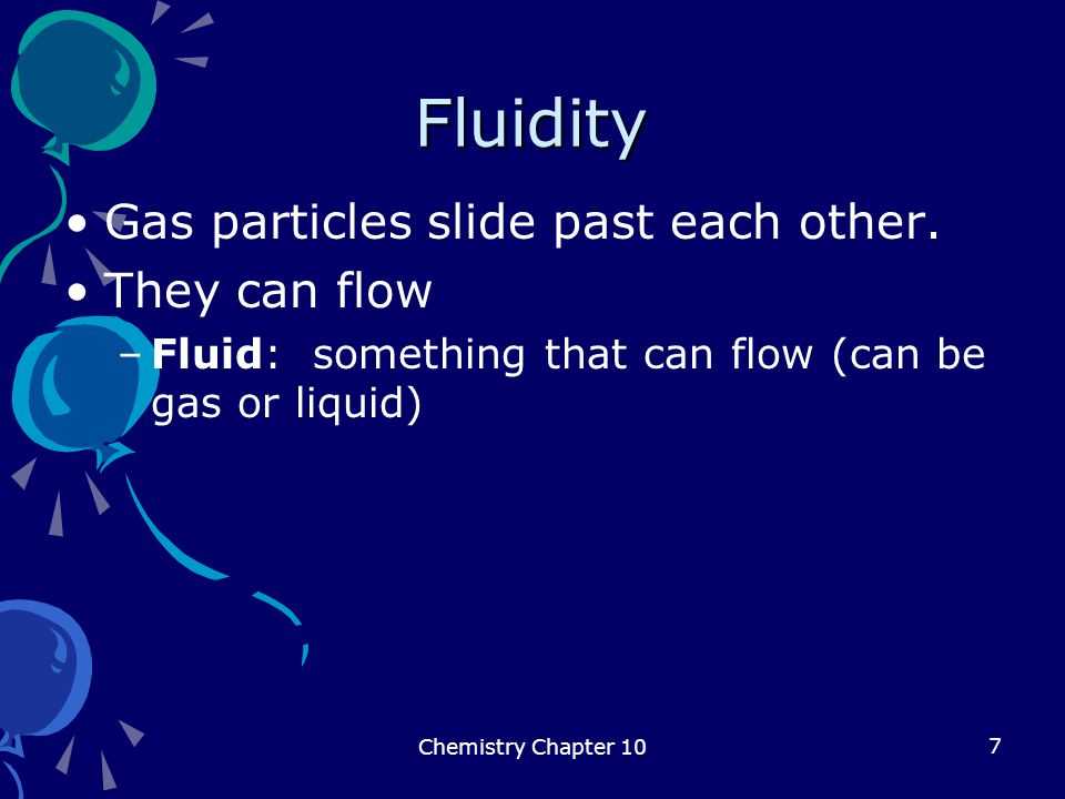 Fluidity Gas particles slide past each other. They can flow