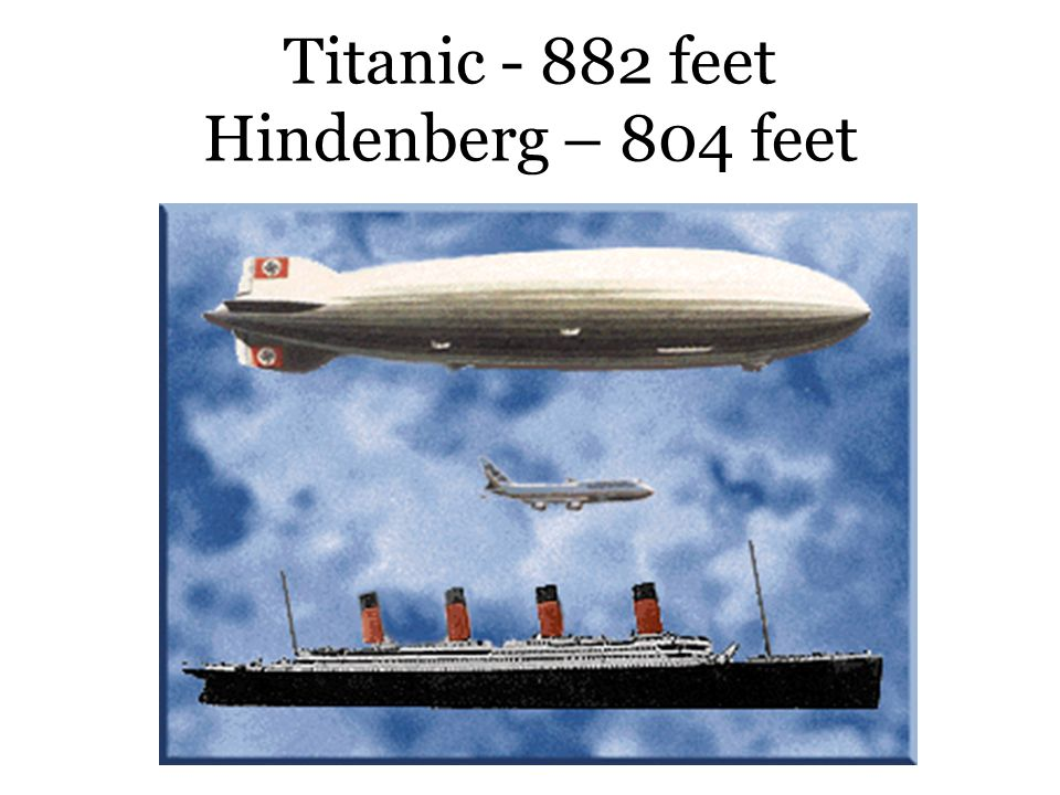 Titanic - 882 feet Hindenberg – 804 feet