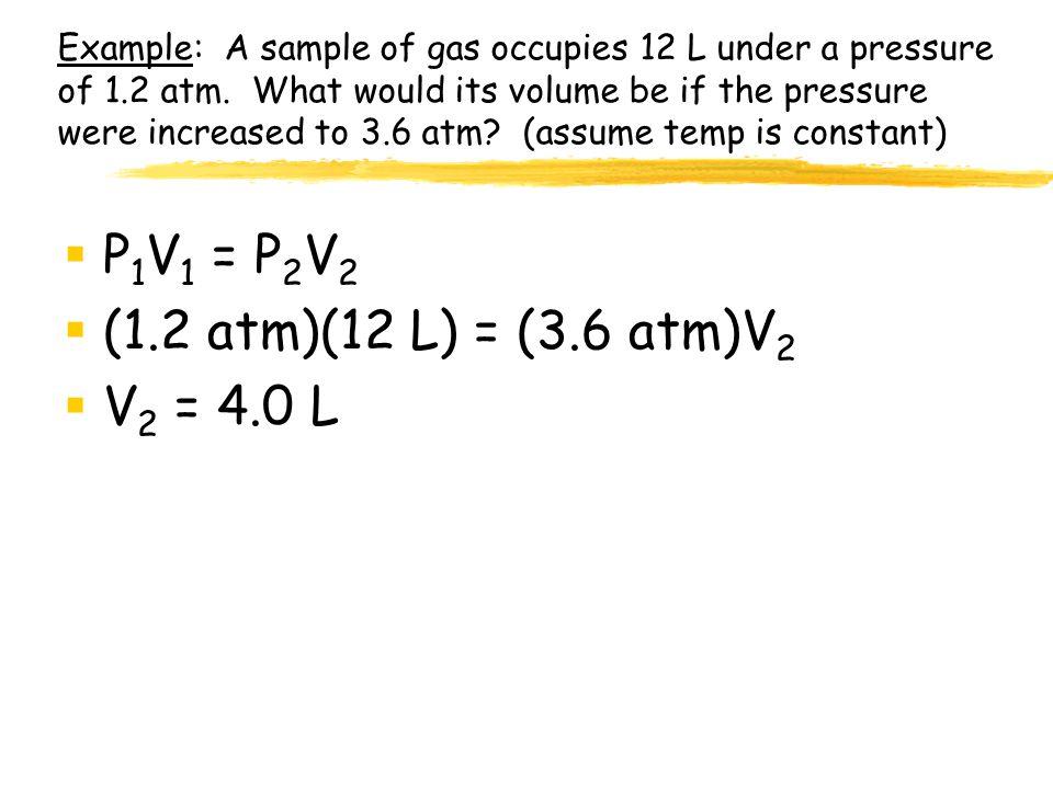 P1V1 = P2V2 (1.2 atm)(12 L) = (3.6 atm)V2 V2 = 4.0 L