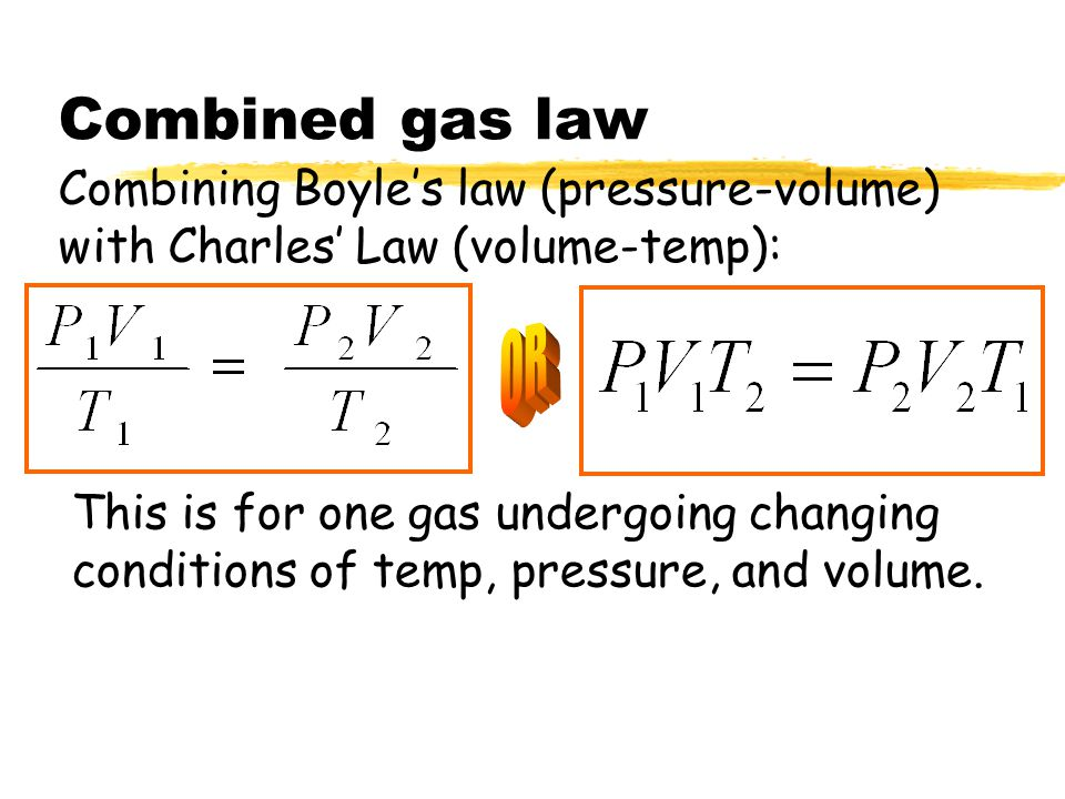 Combined gas law Combining Boyle's law (pressure-volume) with Charles' Law (volume-temp): OR.