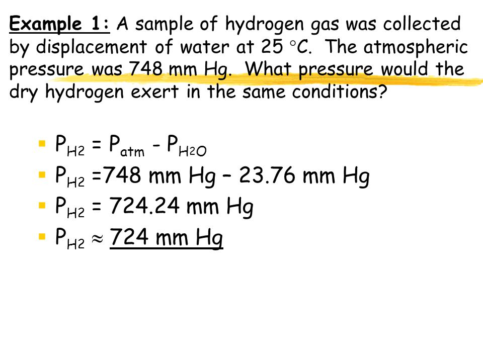 PH2 = Patm - PH2O PH2 =748 mm Hg – 23.76 mm Hg PH2 = 724.24 mm Hg