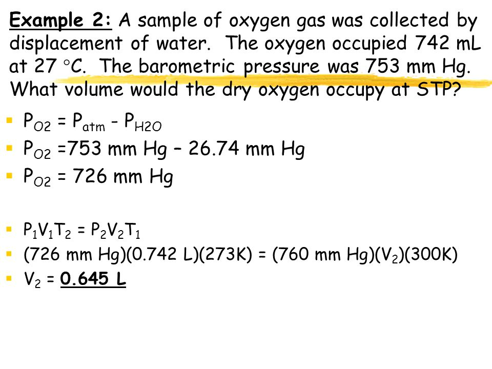 Example 2: A sample of oxygen gas was collected by displacement of water. The oxygen occupied 742 mL at 27 C. The barometric pressure was 753 mm Hg. What volume would the dry oxygen occupy at STP