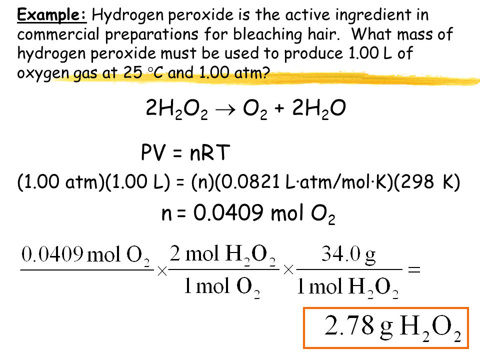 Example: Hydrogen peroxide is the active ingredient in commercial preparations for bleaching hair. What mass of hydrogen peroxide must be used to produce 1.00 L of oxygen gas at 25 C and 1.00 atm