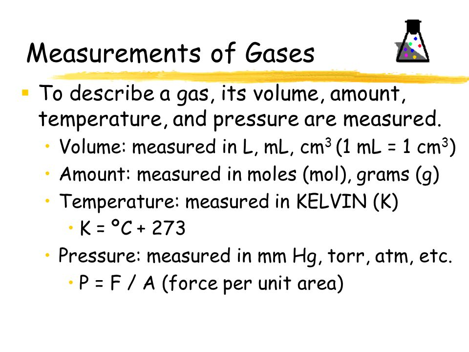 Measurements of Gases To describe a gas, its volume, amount, temperature, and pressure are measured.