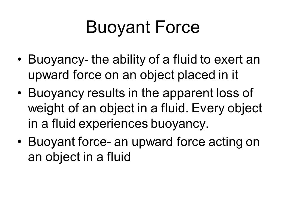 Buoyant Force Buoyancy- the ability of a fluid to exert an upward force on an object placed in it.