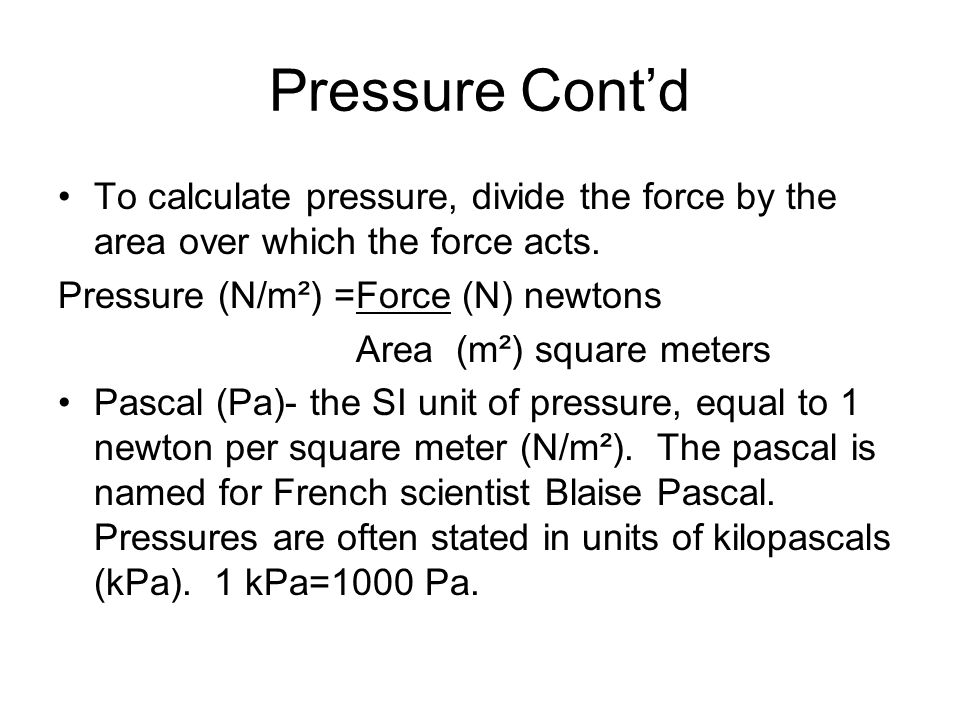 Pressure Cont'd To calculate pressure, divide the force by the area over which the force acts. Pressure (N/m²) =Force (N) newtons.