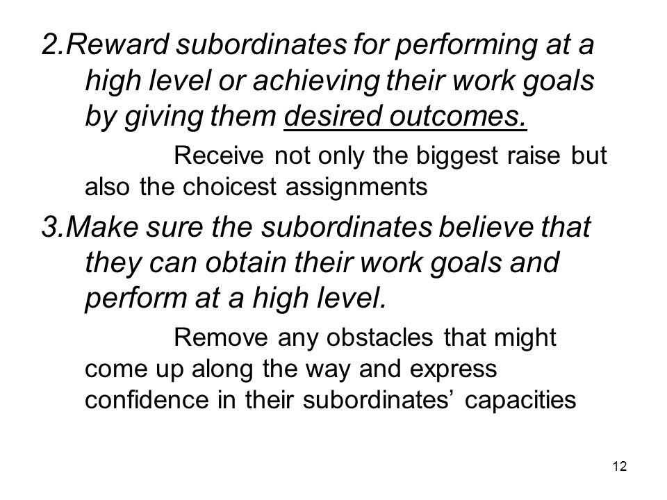 2.Reward subordinates for performing at a high level or achieving their work goals by giving them desired outcomes.