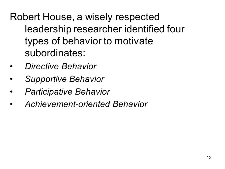 Robert House, a wisely respected leadership researcher identified four types of behavior to motivate subordinates: