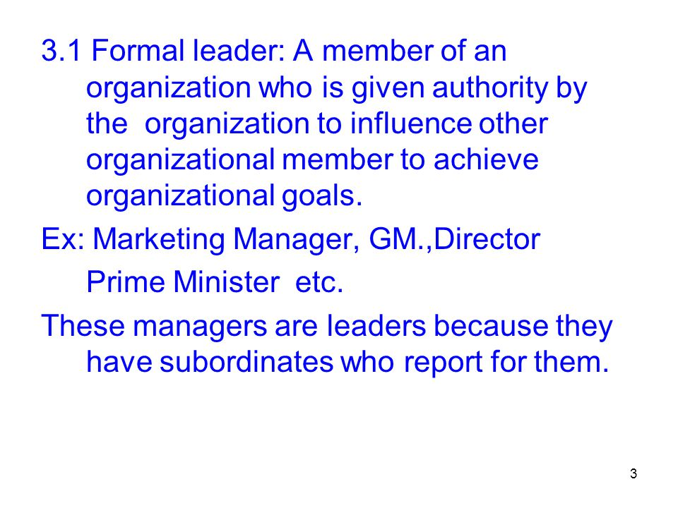3.1 Formal leader: A member of an organization who is given authority by the organization to influence other organizational member to achieve organizational goals.