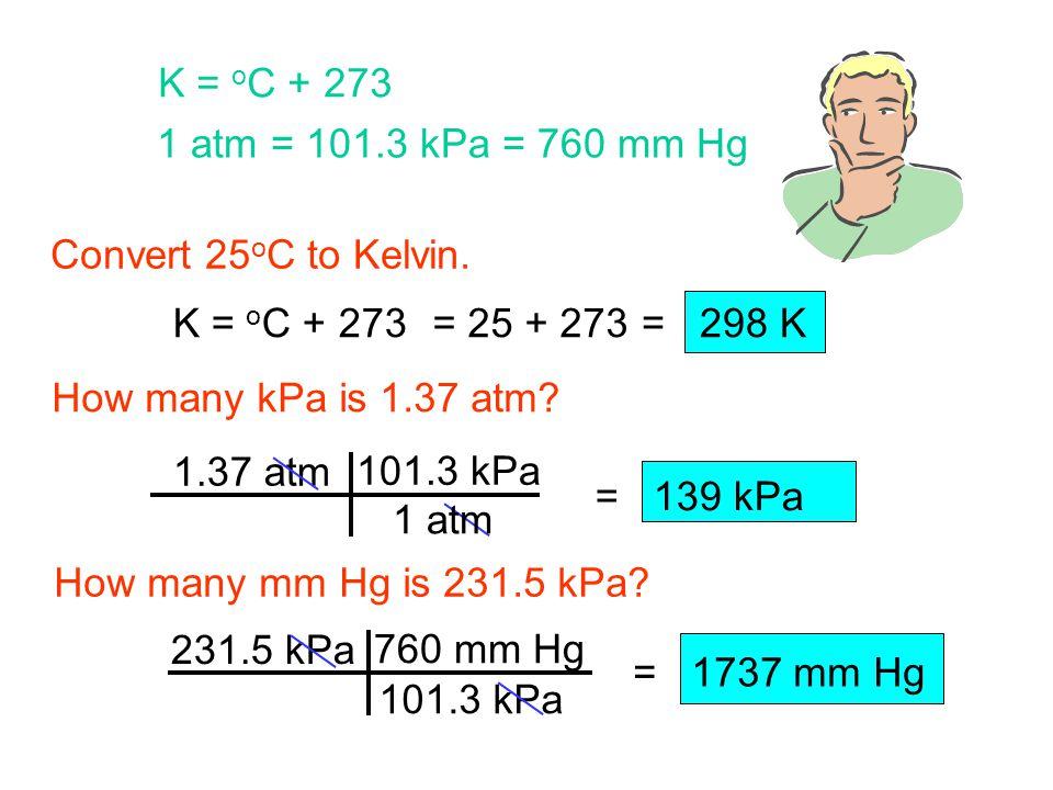 K = oC + 273 1 atm = 101.3 kPa = 760 mm Hg. Convert 25oC to Kelvin. K = oC + 273. = 25 + 273. = 298 K.