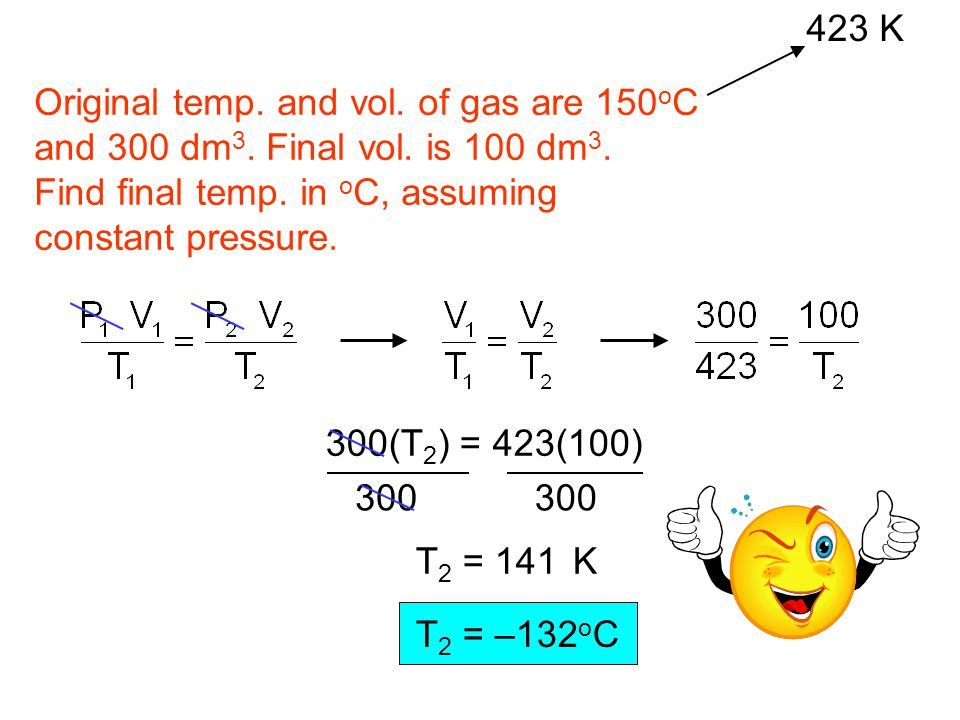423 K Original temp. and vol. of gas are 150oC. and 300 dm3. Final vol. is 100 dm3. Find final temp. in oC, assuming.