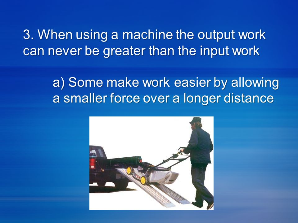 3. When using a machine the output work can never be greater than the input work