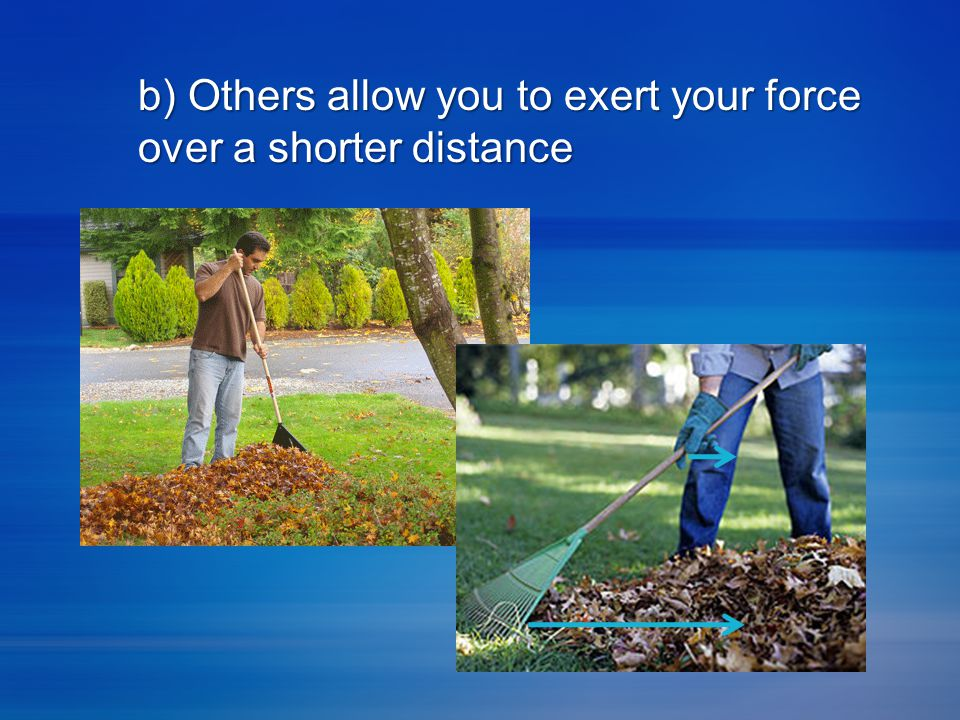 b) Others allow you to exert your force over a shorter distance