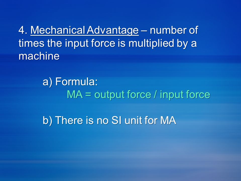 4. Mechanical Advantage – number of times the input force is multiplied by a machine