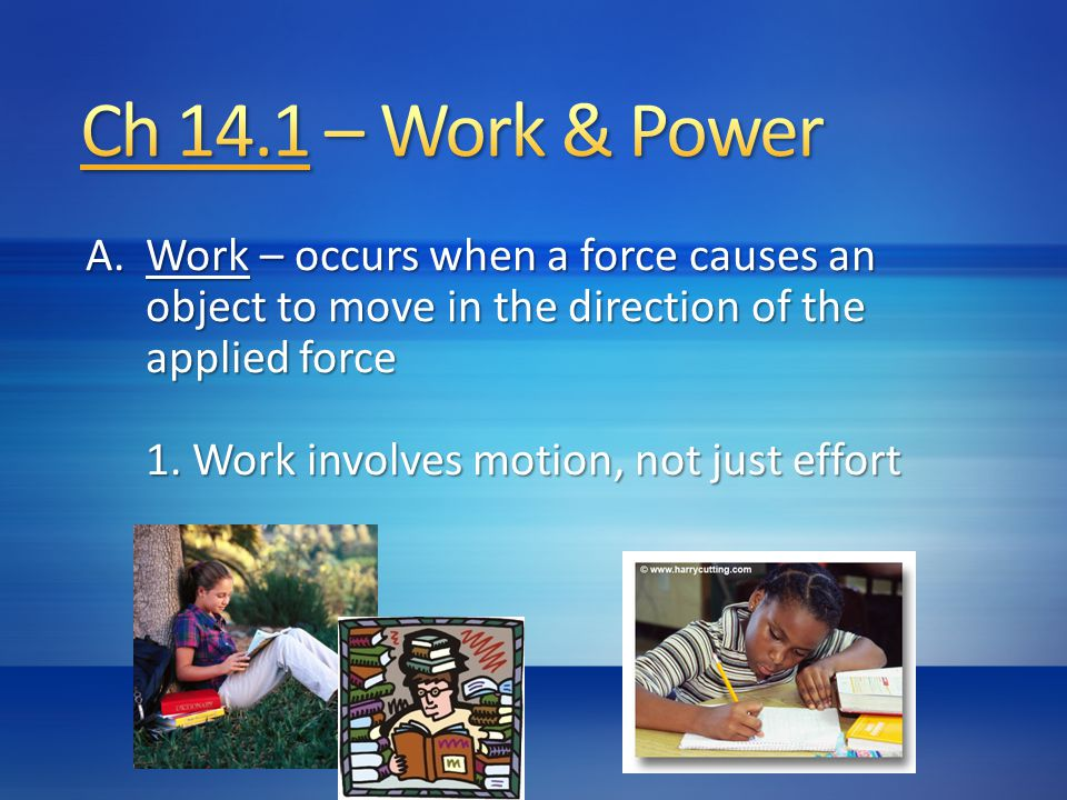 Ch 14.1 – Work & Power Work – occurs when a force causes an object to move in the direction of the applied force.