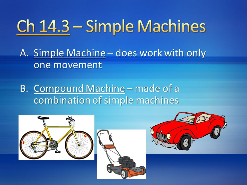 Ch 14.3 – Simple Machines Simple Machine – does work with only one movement.