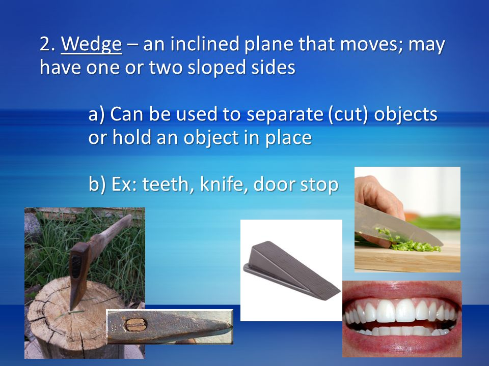 2. Wedge – an inclined plane that moves; may have one or two sloped sides