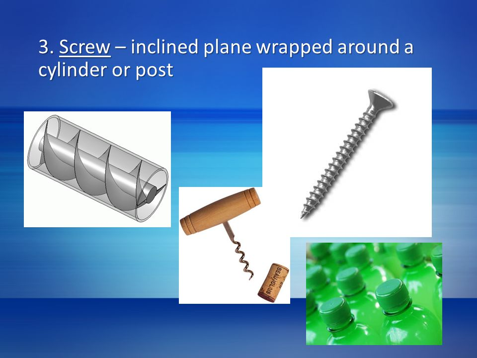 3. Screw – inclined plane wrapped around a cylinder or post