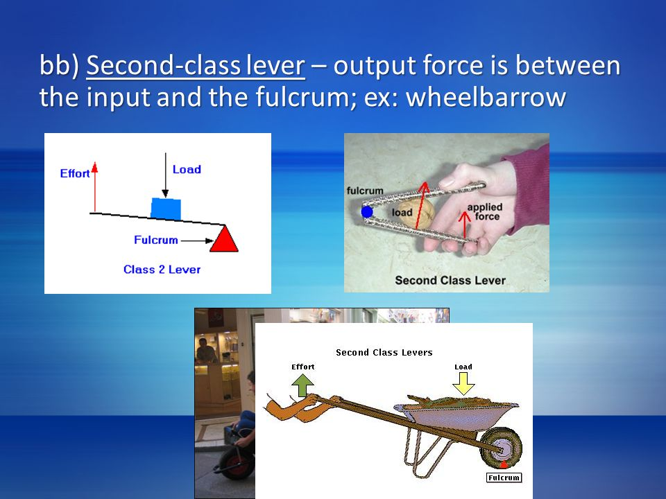 bb) Second-class lever – output force is between the input and the fulcrum; ex: wheelbarrow