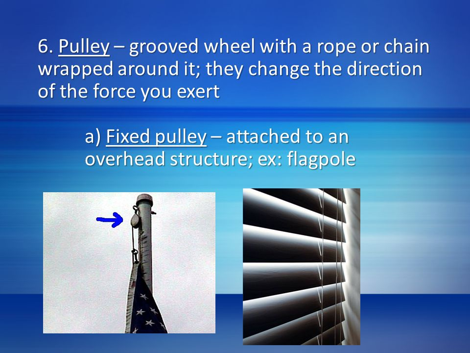 6. Pulley – grooved wheel with a rope or chain wrapped around it; they change the direction of the force you exert