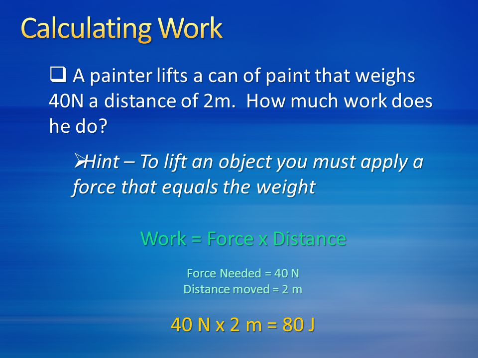 Calculating Work A painter lifts a can of paint that weighs 40N a distance of 2m. How much work does he do
