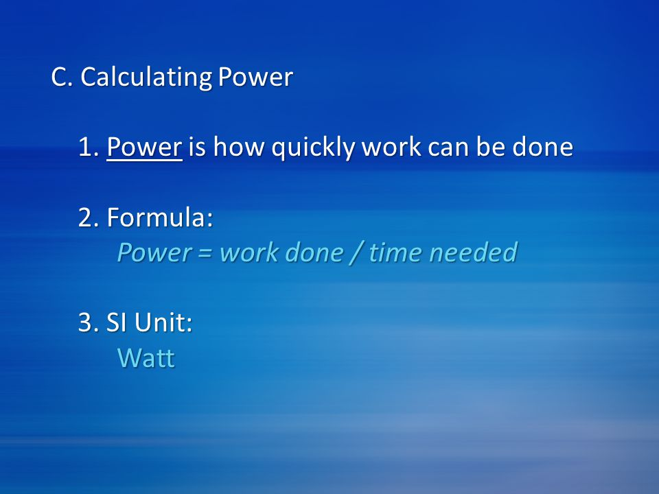C. Calculating Power 1. Power is how quickly work can be done. 2. Formula: Power = work done / time needed.