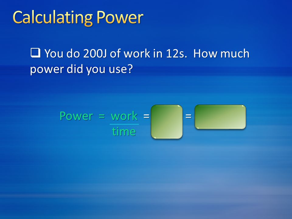 Calculating Power You do 200J of work in 12s. How much power did you use Power = work = 200J = 17 watts.