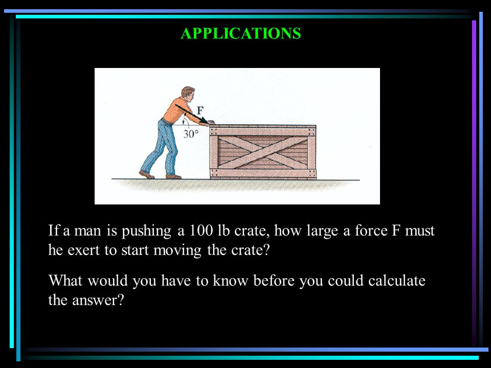 APPLICATIONS If a man is pushing a 100 lb crate, how large a force F must he exert to start moving the crate