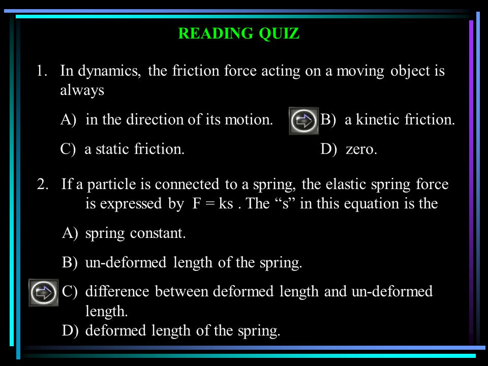 1. In dynamics, the friction force acting on a moving object is always