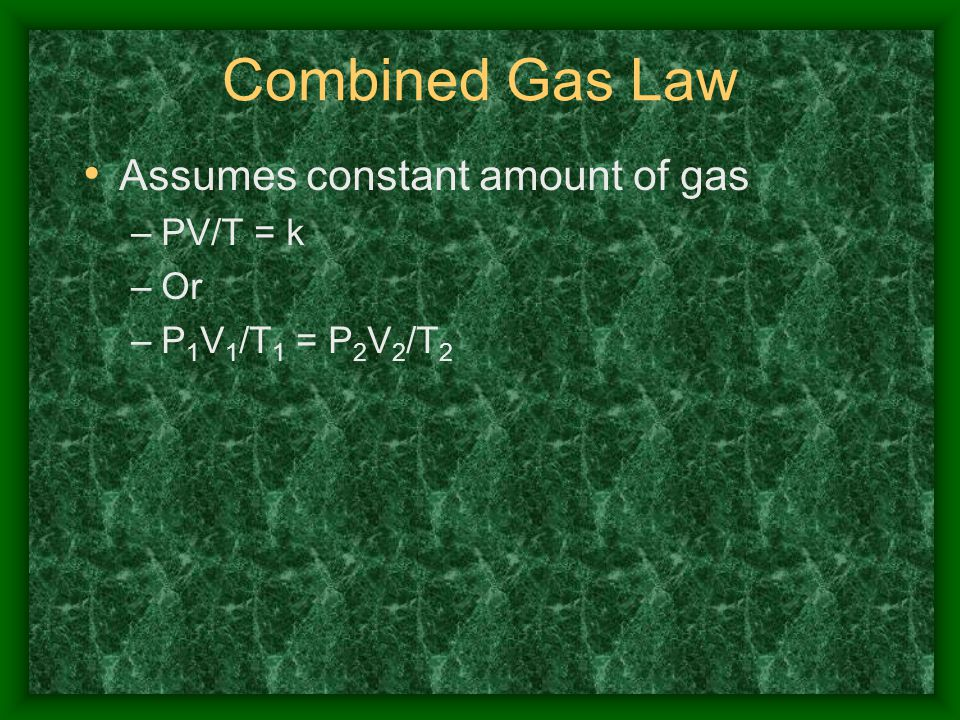 Combined Gas Law Assumes constant amount of gas PV/T = k Or