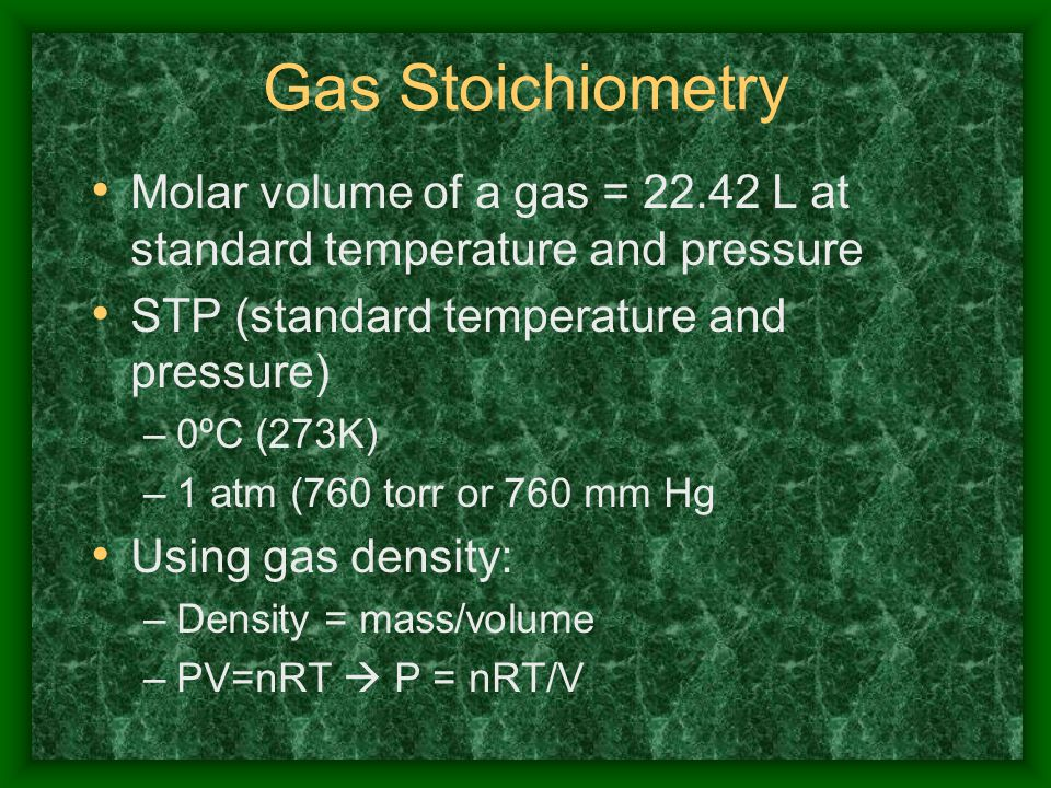 Gas Stoichiometry Molar volume of a gas = 22.42 L at standard temperature and pressure. STP (standard temperature and pressure)
