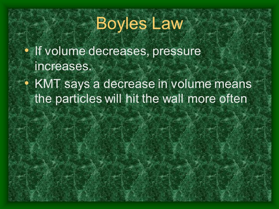 Boyles Law If volume decreases, pressure increases.