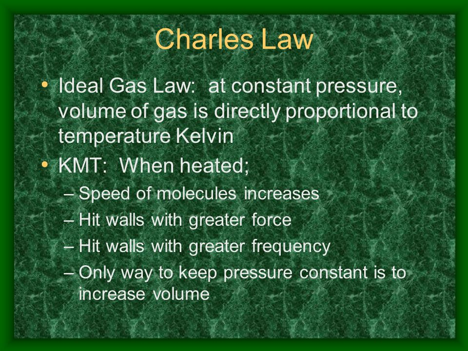 Charles Law Ideal Gas Law: at constant pressure, volume of gas is directly proportional to temperature Kelvin.